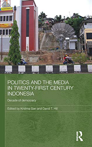 Politics and the Media in Twenty-First Century Indonesia: Decade of Democracy (Media, Culture and Social Change in Asia)