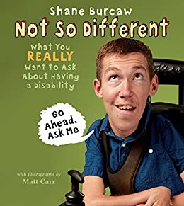 Not So Different: What You Really Want to Ask About Having a Disability by [Burcaw, Shane]