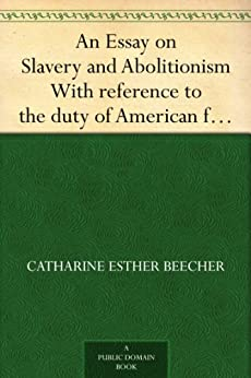 """essay on slavery and abolitionism beecher Libertarianismorg essays jul 4, 2000  when garrison resolved to fight slavery,  two anti-slavery views prevailed:  author harriet beecher stowe praised for """"its  frankness, fearlessness, truthfulness, and independence"""" garrison organized  the new england anti-slavery society which launched the abolitionist movement."""