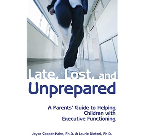 Late Lost And Unprepared A Parents Guide To Helping Children With Executive Functioning Joyce Cooper Kahn Laurie Dietzel 9781890627843 Amazon Com Books