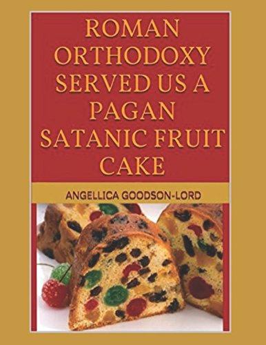 ROMAN ORTHODOXY SERVED US A PAGAN SATANIC FRUIT CAKE