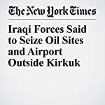 Iraqi Forces Said to Seize Oil Sites and Airport Outside Kirkuk | David Zucchino