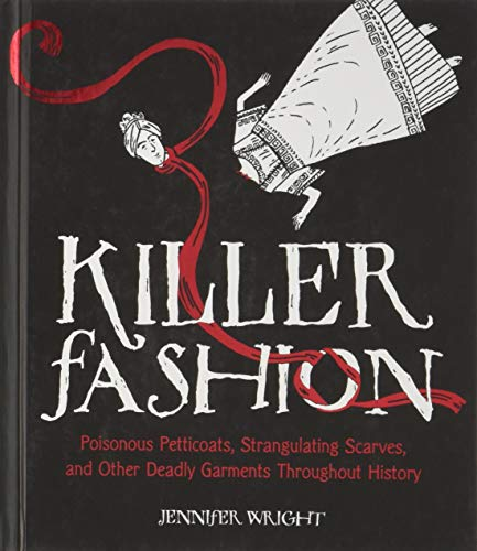 (Killer Fashion: Poisonous Petticoats, Strangulating Scarves, and Other Deadly Garments Throughout History)