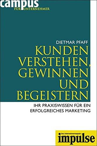 Kunden verstehen, gewinnen und begeistern: Ihr Praxiswissen für ein erfolgreiches Marketing
