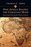 How Africa Shaped the Christian Mind: Rediscovering the African Seedbed of Western Christianity (Early African Christianity Set)