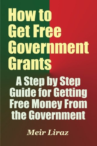 How to Get Free Government Grants - A Step by Step Guide for Getting Free Money From the Government ebook