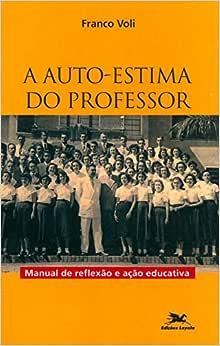 A auto-estima do professor: Manual de reflexão e ação educativa