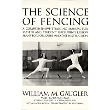 The Science of Fencing: A Comprehensive Training Manual for Master and Student: Including Lesson Plans for Foil, Sabre and Epee Instruction