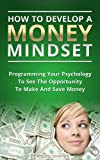 img - for How To Develop A Money Mindset - Programming Your Psychology To See The Opportunity To Make And Save Money (Money, mindset, wealth, psychology, finance, ... save money, neuro linguistic programming) book / textbook / text book