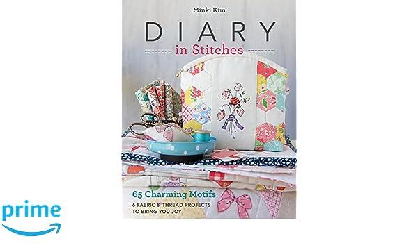 Diary In Stitches: 65 Charming Motifs   6 Fabric U0026 Thread Projects To Bring  You Joy: Minki Kim: 9781617456510: Amazon.com: Books