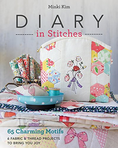Diary in Stitches: 65 Charming Motifs - 6 Fabric & Thread Projects to Bring You Joy by Stash Books