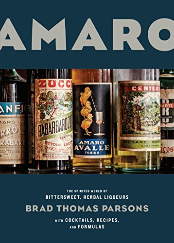 Amaro: The Spirited World of Bittersweet, Herbal Liqueurs, with Cocktails, Recipes, and Formulas by Brad Thomas Parsons