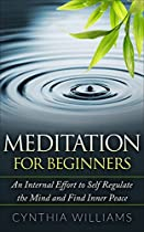 MEDITATION: FOR BEGINNERS AN INTERNAL EFFORT TO SELF REGULATE THE MIND: MINDFULNESS, YOGA, MEDITATION, MEDITATION FOR BEGINNERS, MEDITATION TECHNIQUES, STRESS, ANXIETY, RELAXATION, CALMNESS