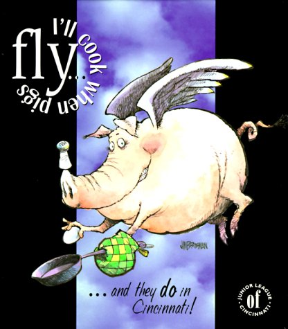 I'll Cook When Pigs Fly...and They Do in Cincinnati! by Junior League of Cincinnati