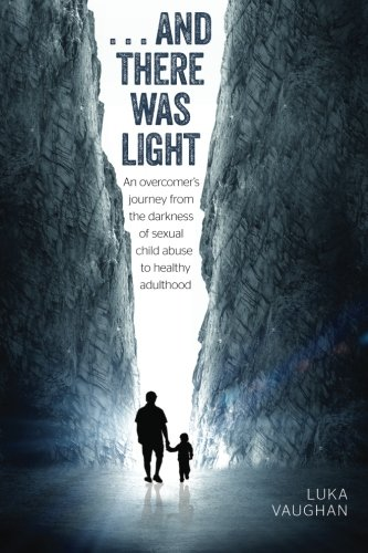 Download ...and there was light: An overcomer's journey from the darkness of sexual child abuse, to healthy adulthood pdf