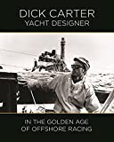 : Dick Carter: Yacht Designer In the Golden Age of Offshore Racing