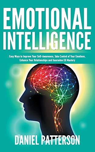 Emotional Intelligence: One Book Packed with Easy Ways to Improve Your Self-Awareness, Take Control of Your Emotions, Enhance Your Relationships and Guarantee EQ Mastery