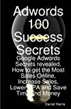 Adwords 100 Success Secrets - Google Adwords Secrets revealed, How to get the Most Sales Online, Increase Sales, Lower CPA and Save Time and Money, Daniel Harris, 1921523808