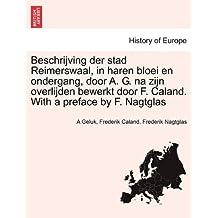 Beschrijving Der Stad Reimerswaal, in Haren Bloei En Ondergang, Door A. G. Na Zijn Overlijden Bewerkt Door F. Caland. with a Preface by F. Nagtglas