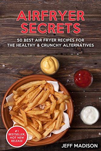 AirFryer Secrets: 50 Best Air Fryer Recipes For The Healthy & Crunchy Alternatives (Good Food Series)
