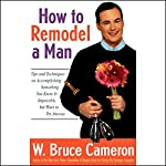 How to Remodel a Man: Tips on Accomplishing Something You Know is Impossible but Want to Try Anyway   W. Bruce Cameron