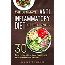 The Ultimate Anti Inflammatory Diet for Beginners: 30 Easy Recipes to Restore Health and Heal the Immune System