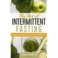 The Art of Intermittent Fasting: How to Lose Weight, Shed Fat, and Live a Healthier...