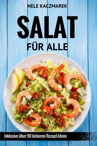 Salat Für Alle - Schlank, Gesund & Lecker In Den Sommer: Vegan, Vegetarisch, mit Fleisch & Fisch - Über 90 Rezept-Ideen für jeden Geschmack (German Edition) PDF