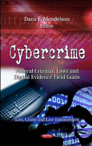 Cybercrime: Federal Criminal Laws and Digital Evidence Field Guide (Law, Crime and Law Enforcement: Computer Science, Technology and Applications) Dana E. Mendelson