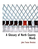 A Glossary of North Country Words, John Trotter Brockett, 0554586312