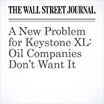 A New Problem for Keystone XL: Oil Companies Don't Want It | Christopher M. Matthews,Bradley Olson