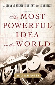The Most Powerful Idea in the World: A Story of Steam, Industry, and Invention by [Rosen, William]
