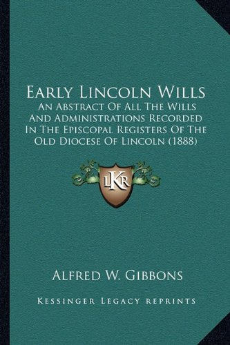 Early Lincoln Wills: An Abstract Of All The Wills And Administrations Recorded In The Episcopal Registers Of The Old Diocese Of Lincoln (1888) pdf epub