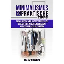 Minimalismus 30 praktische Tipps: Durch aufräumen und entrümpeln zu einem strukturierten Alltag um mit weniger besser zu leben (German Edition)