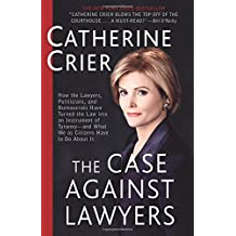 The Case Against Lawyers: How the Lawyers, Politicians, and Bureaucrats Have Turned the Law into an Instrument of Tyranny--and What We as Citizens Have to Do About It by Catherine Crier (2003-09-23)
