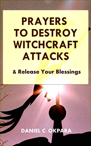 Prayers to Destroy Witchcraft Attacks Against Your Life & Family and  Release Your Blessings (Deliverance Series Book 2)