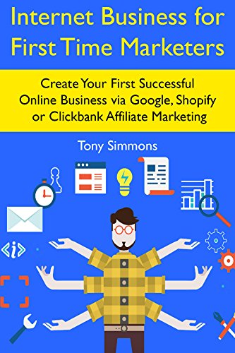 Internet Business for First Time Marketers: Create Your First Successful Online Business via Google, Shopify or Clickbank Affiliate Marketing