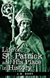 Life of St. Patrick and His Place in History, J. B. Bury, 1605204013