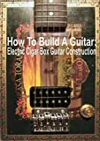 How To Build A Guitar: Electric Cigar Box Guitar Construction