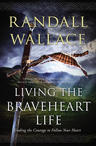 Living the Braveheart Life: Finding the Courage to Follow Your Heart by [Wallace, Randall]