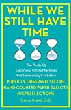 While We Still Have Time: the Perils of Electronic Voting Machines and Democracy's Solution: Publicly Observed, Secure Hand-Counted Paper Ballots (HCPB) Elections, Sheila Parks, 1479156531