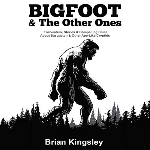 Bigfoot & the Other Ones: Encounters, Stories & Compelling Clues About Sasquatch & Other Ape-Like Cryptids by Brian Kingsley