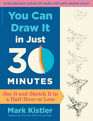 You Can Draw It in Just 30 Minutes: See It and Sketch It in a Half-Hour or Less Mark Kistler