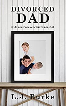 DIVORCED DAD: Kids are Forever, Wives are Not by [Burke, L.J.]
