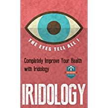 Iridology: The Eyes Tell All! Completely Improve Your Health With Iridology (Eye Health - Vision Therapy - Eyesight Improvement - Ocular)