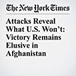 Attacks Reveal What U.S. Won't: Victory Remains Elusive in Afghanistan | Helene Cooper