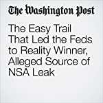 The Easy Trail That Led the Feds to Reality Winner, Alleged Source of NSA Leak | Derek Hawkins