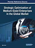 Strategic Optimization of Medium-Sized Enterprises in the Global Market (Advances in Business Strategy and Competitive Advantage)
