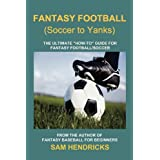 """Fantasy Football (Soccer to Yanks): The Ultimate """"How-To"""" Guide for Fantasy Football/Soccer"""