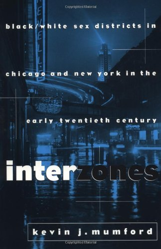 Books : By Kevin Mumford - Interzones: Black/White Sex Districts in Chicago and New York in the Early Twentieth Century (6.1.1997)